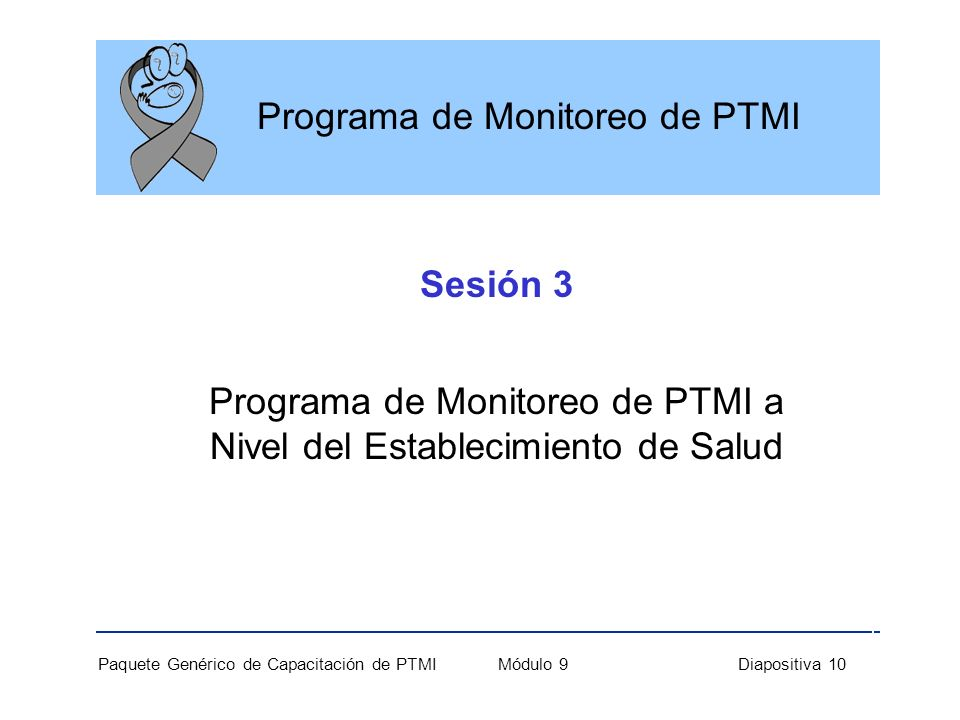 Paquete Genérico de Capacitación de PTMI Módulo 9 Diapositiva 10 Sesión 3 Programa de Monitoreo de PTMI a Nivel del Establecimiento de Salud Programa