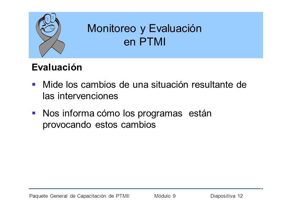 Paquete General de Capacitación de PTMIl Módulo 9 Diapositiva 12 Monitoreo y Evaluación en PTMI Evaluación Mide los cambios de una situación resultant
