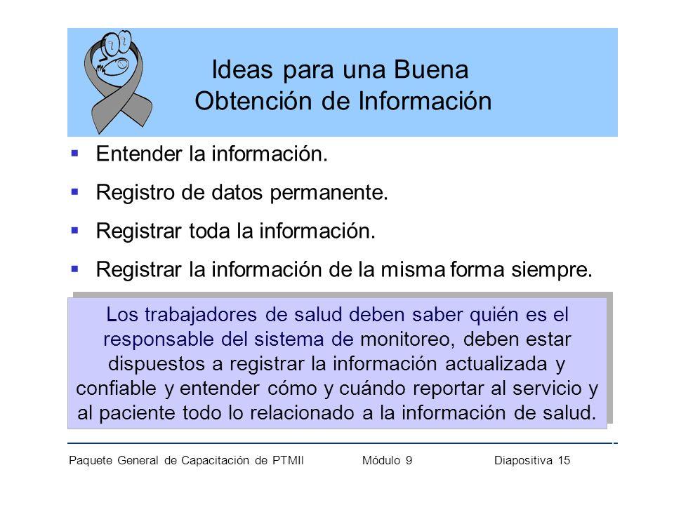 Paquete General de Capacitación de PTMIl Módulo 9 Diapositiva 15 Ideas para una Buena Obtención de Información Entender la información. Registro de da