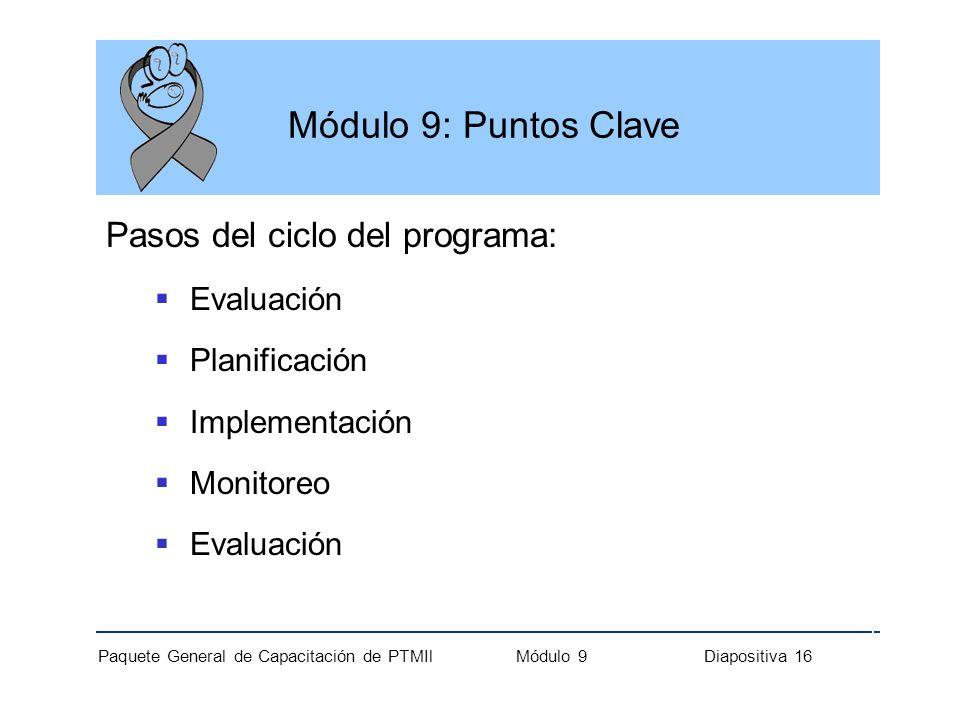 Paquete General de Capacitación de PTMIl Módulo 9 Diapositiva 16 Módulo 9: Puntos Clave Pasos del ciclo del programa: Evaluación Planificación Impleme