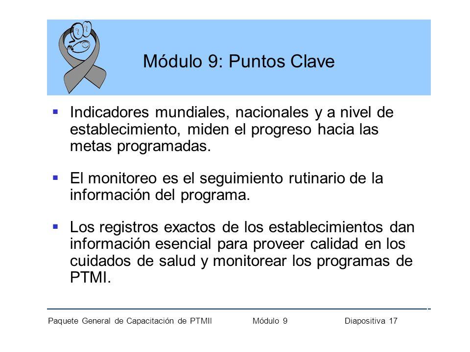 Paquete General de Capacitación de PTMIl Módulo 9 Diapositiva 17 Módulo 9: Puntos Clave Indicadores mundiales, nacionales y a nivel de establecimiento
