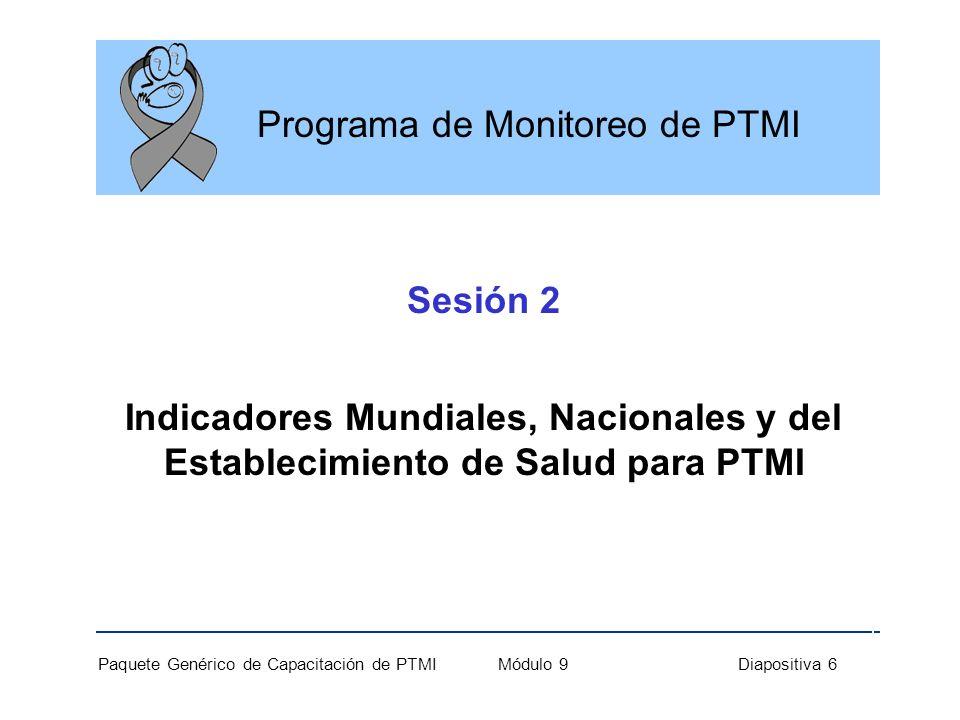 Paquete General de Capacitación de PTMIl Módulo 9 Diapositiva 17 Módulo 9: Puntos Clave Indicadores mundiales, nacionales y a nivel de establecimiento, miden el progreso hacia las metas programadas.