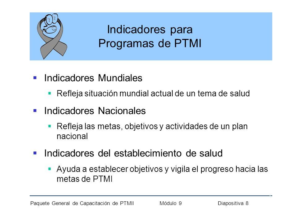 Paquete General de Capacitación de PTMIl Módulo 9 Diapositiva 8 Indicadores para Programas de PTMI Indicadores Mundiales Refleja situación mundial act