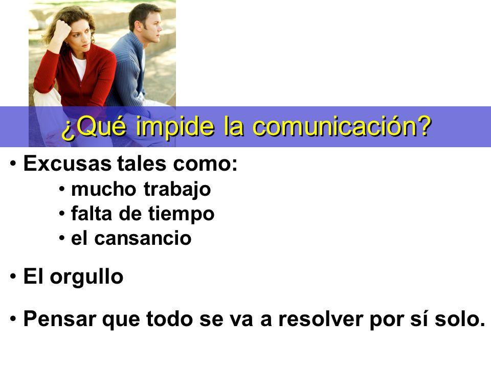 ¿Qué impide la comunicación? Excusas tales como: mucho trabajo falta de tiempo el cansancio El orgullo Pensar que todo se va a resolver por sí solo.