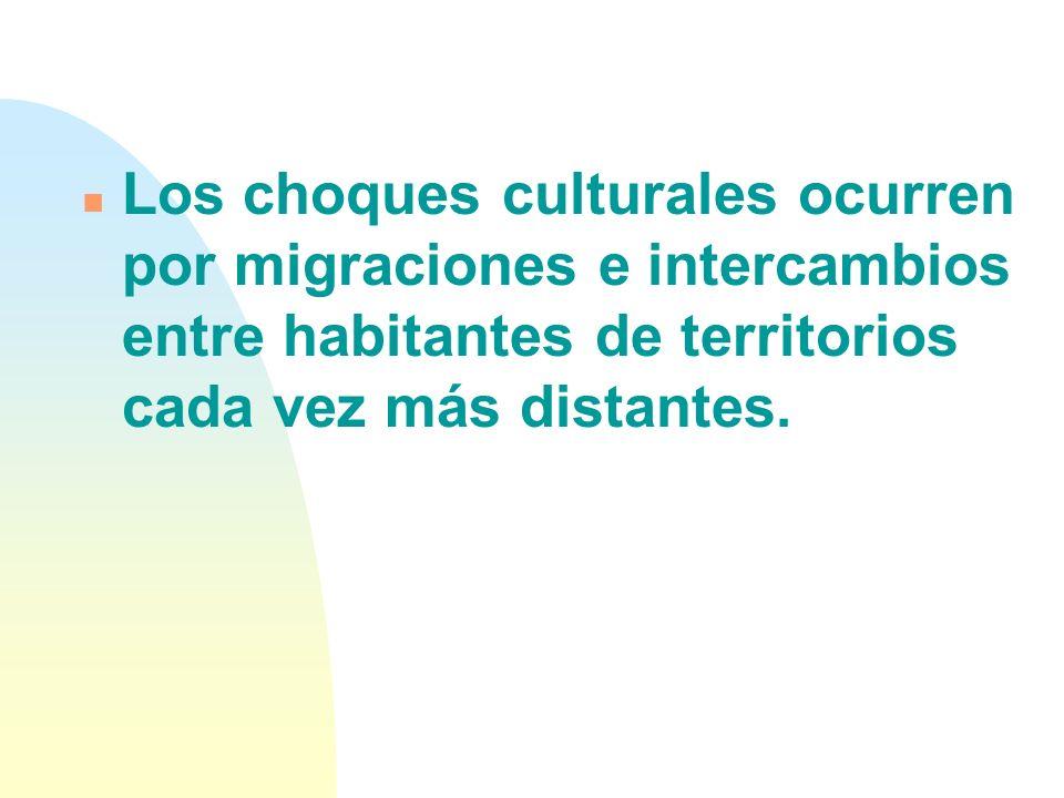n Los choques culturales ocurren por migraciones e intercambios entre habitantes de territorios cada vez más distantes.