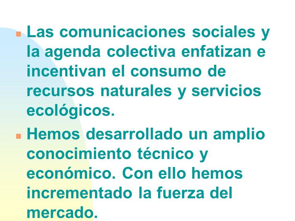 n Las comunicaciones sociales y la agenda colectiva enfatizan e incentivan el consumo de recursos naturales y servicios ecológicos.