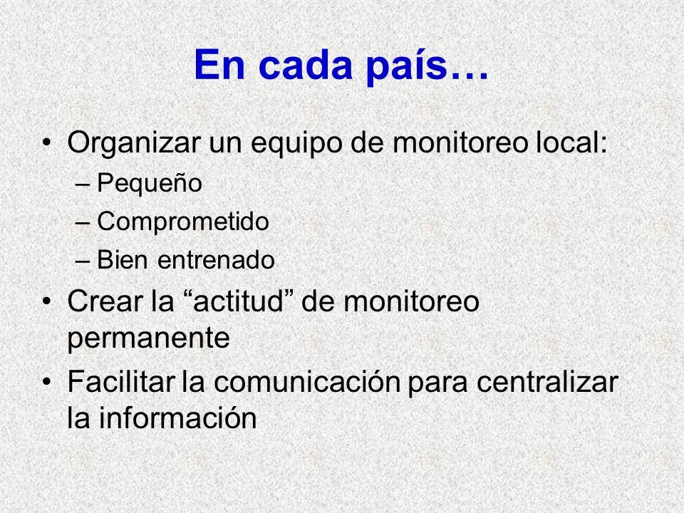 En cada país… Organizar un equipo de monitoreo local: –Pequeño –Comprometido –Bien entrenado Crear la actitud de monitoreo permanente Facilitar la comunicación para centralizar la información