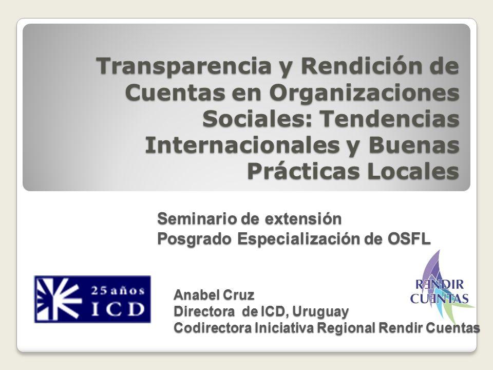 Transparencia y Rendición de Cuentas en Organizaciones Sociales: Tendencias Internacionales y Buenas Prácticas Locales Anabel Cruz Directora de ICD, U