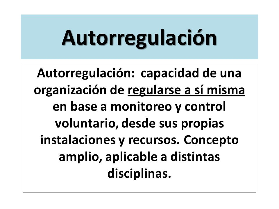 Autorregulación Autorregulación: capacidad de una organización de regularse a sí misma en base a monitoreo y control voluntario, desde sus propias ins