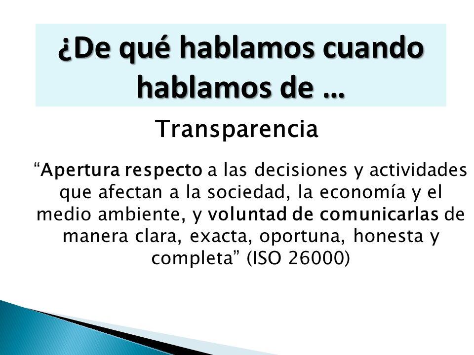 Rendición de cuentas Capacidad de responder por decisiones y actividades ante … los órganos de gobierno, autoridades competentes, sus partes interesadas (ISO 26000) ¿ De qué hablamos cuando hablamos de …