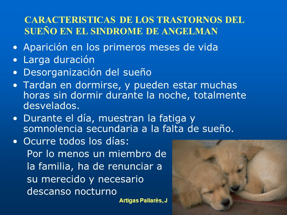 Artigas Pallarès, J CARACTERISTICAS DE LOS TRASTORNOS DEL SUEÑO EN EL SINDROME DE ANGELMAN Aparición en los primeros meses de vida Larga duración Deso