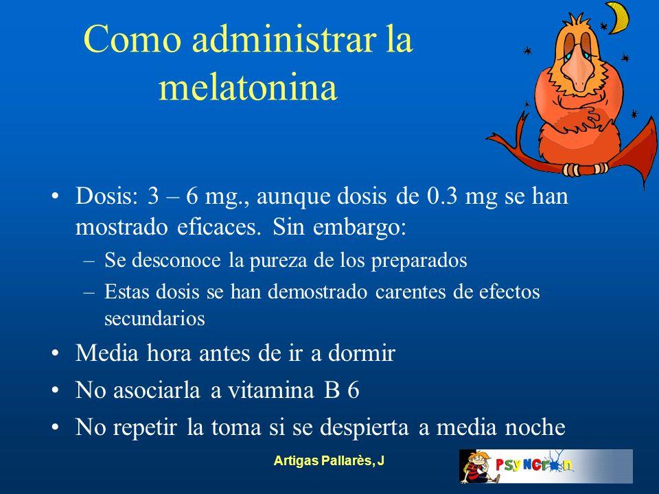 Artigas Pallarès, J Como administrar la melatonina Dosis: 3 – 6 mg., aunque dosis de 0.3 mg se han mostrado eficaces. Sin embargo: –Se desconoce la pu