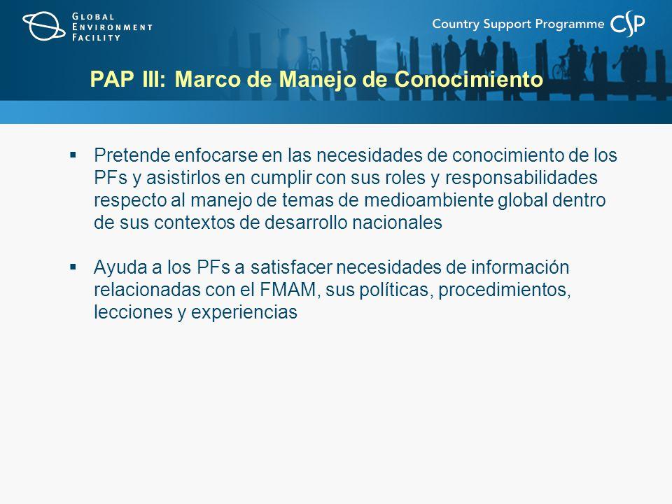PAP III: Marco de Manejo de Conocimiento Pretende enfocarse en las necesidades de conocimiento de los PFs y asistirlos en cumplir con sus roles y resp