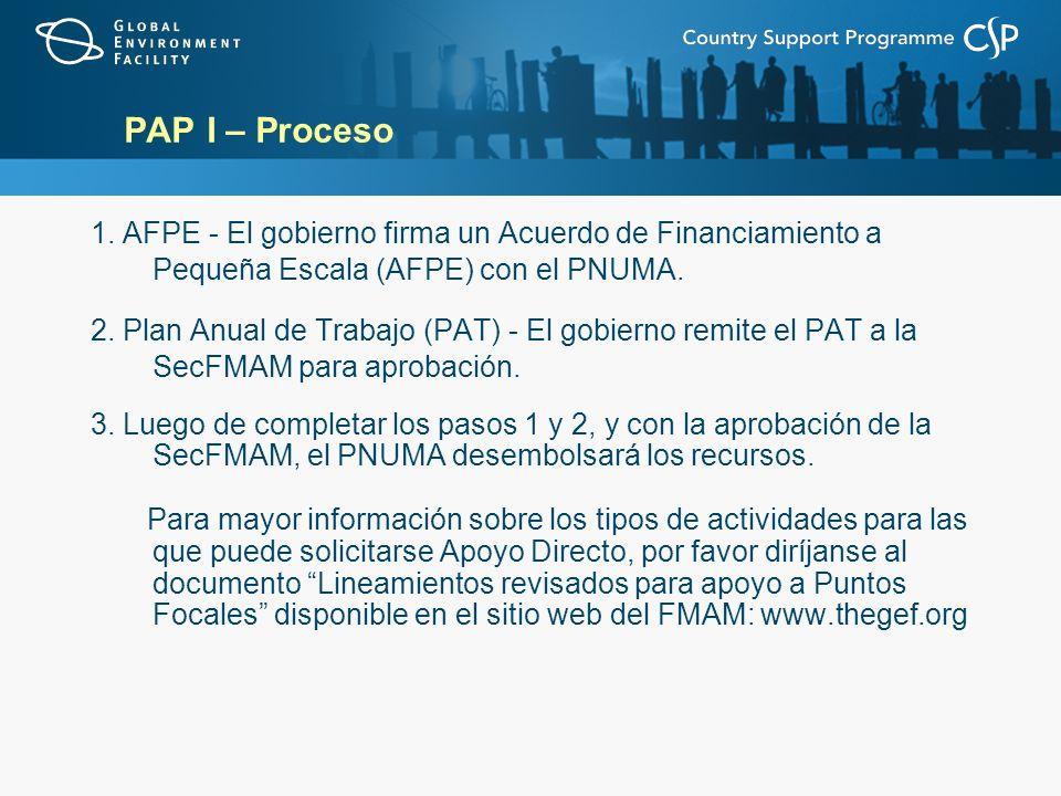 PAP I – Proceso 1. AFPE - El gobierno firma un Acuerdo de Financiamiento a Pequeña Escala (AFPE) con el PNUMA. 2. Plan Anual de Trabajo (PAT) - El gob