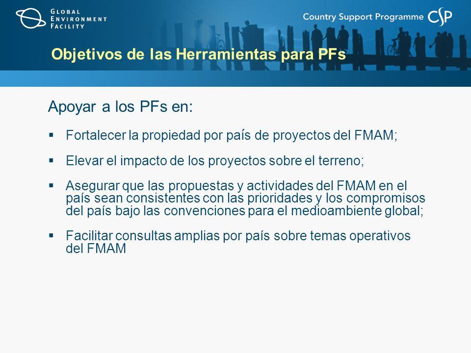 Objetivos de las Herramientas para PFs Apoyar a los PFs en: Fortalecer la propiedad por pa í s de proyectos del FMAM; Elevar el impacto de los proyect