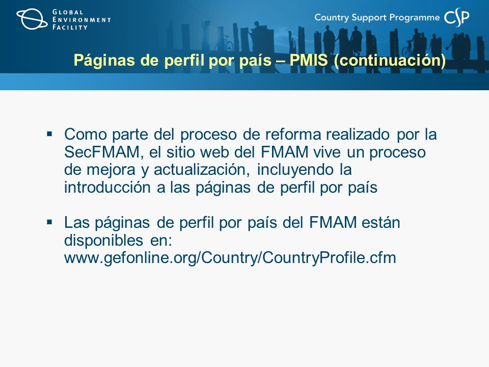 Páginas de perfil por país – PMIS (continuación) Como parte del proceso de reforma realizado por la SecFMAM, el sitio web del FMAM vive un proceso de