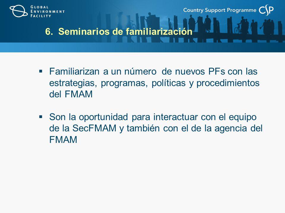 6. Seminarios de familiarización Familiarizan a un número de nuevos PFs con las estrategias, programas, políticas y procedimientos del FMAM Son la opo