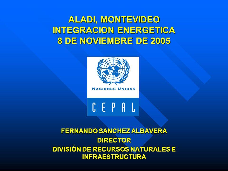 ALADI, MONTEVIDEO INTEGRACION ENERGETICA 8 DE NOVIEMBRE DE 2005 FERNANDO SANCHEZ ALBAVERA DIRECTOR DIVISIÓN DE RECURSOS NATURALES E INFRAESTRUCTURA