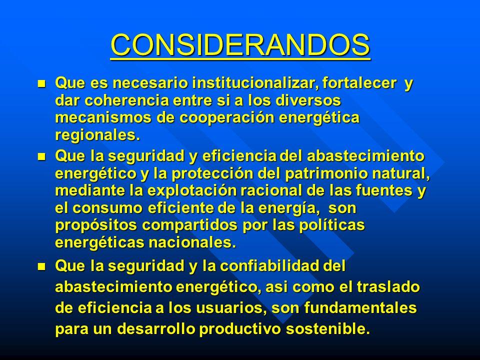 CONSIDERANDOS Que es necesario institucionalizar, fortalecer y dar coherencia entre si a los diversos mecanismos de cooperación energética regionales.