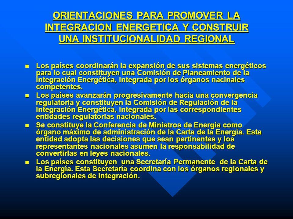 ORIENTACIONES PARA PROMOVER LA INTEGRACION ENERGETICA Y CONSTRUIR UNA INSTITUCIONALIDAD REGIONAL Los países coordinarán la expansión de sus sistemas e