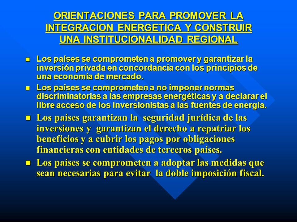 ORIENTACIONES PARA PROMOVER LA INTEGRACION ENERGETICA Y CONSTRUIR UNA INSTITUCIONALIDAD REGIONAL Los países se comprometen a promover y garantizar la