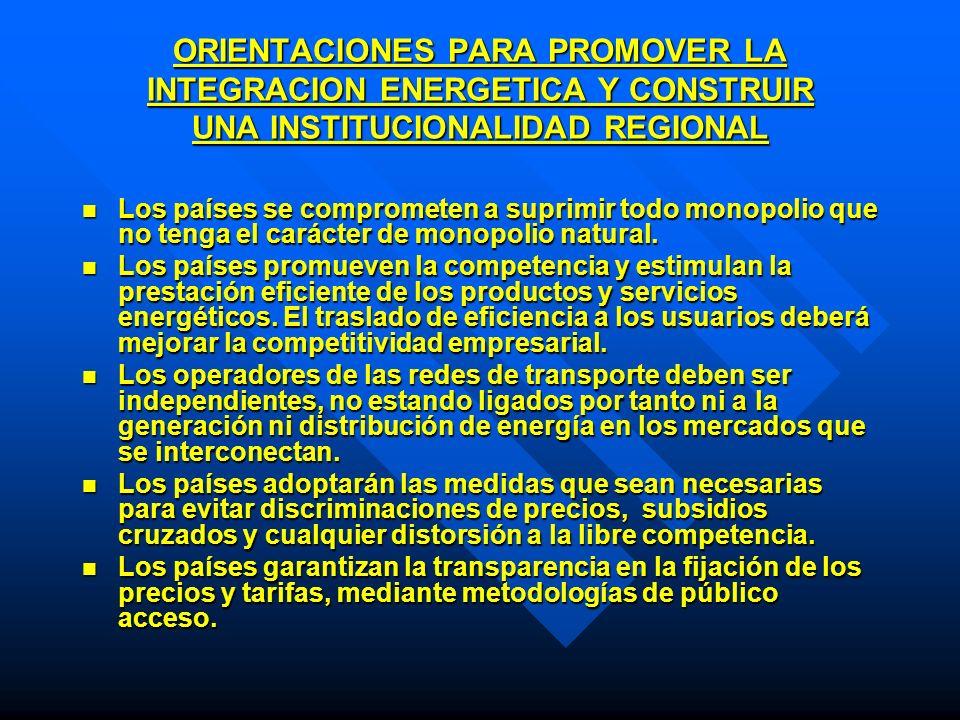 ORIENTACIONES PARA PROMOVER LA INTEGRACION ENERGETICA Y CONSTRUIR UNA INSTITUCIONALIDAD REGIONAL Los países se comprometen a suprimir todo monopolio q