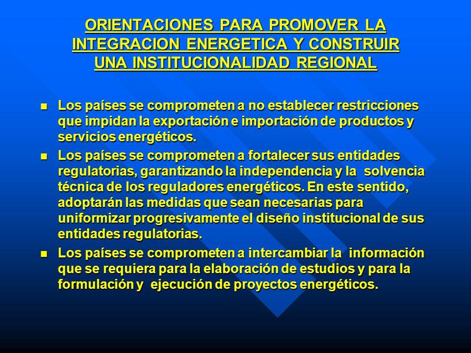 ORIENTACIONES PARA PROMOVER LA INTEGRACION ENERGETICA Y CONSTRUIR UNA INSTITUCIONALIDAD REGIONAL Los países se comprometen a no establecer restriccion