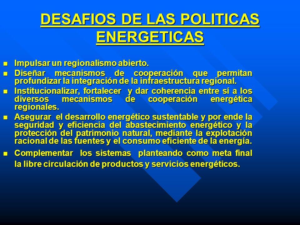 DESAFIOS DE LAS POLITICAS ENERGETICAS Impulsar un regionalismo abierto. Impulsar un regionalismo abierto. Diseñar mecanismos de cooperación que permit