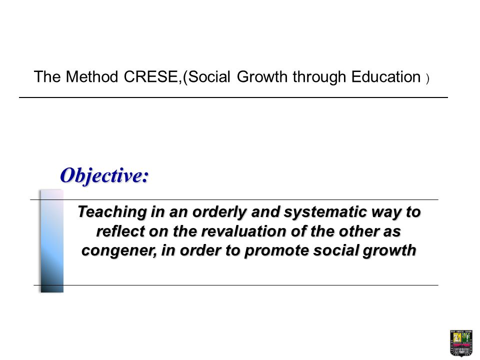 The Method CRESE,(Social Growth through Education ) Objective: Teaching in an orderly and systematic way to reflect on the revaluation of the other as congener, in order to promote social growth