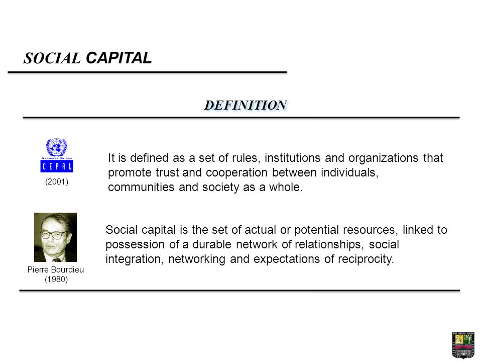 SOCIAL CAPITAL DEFINITION Pierre Bourdieu (1980) (2001) It is defined as a set of rules, institutions and organizations that promote trust and cooperation between individuals, communities and society as a whole.