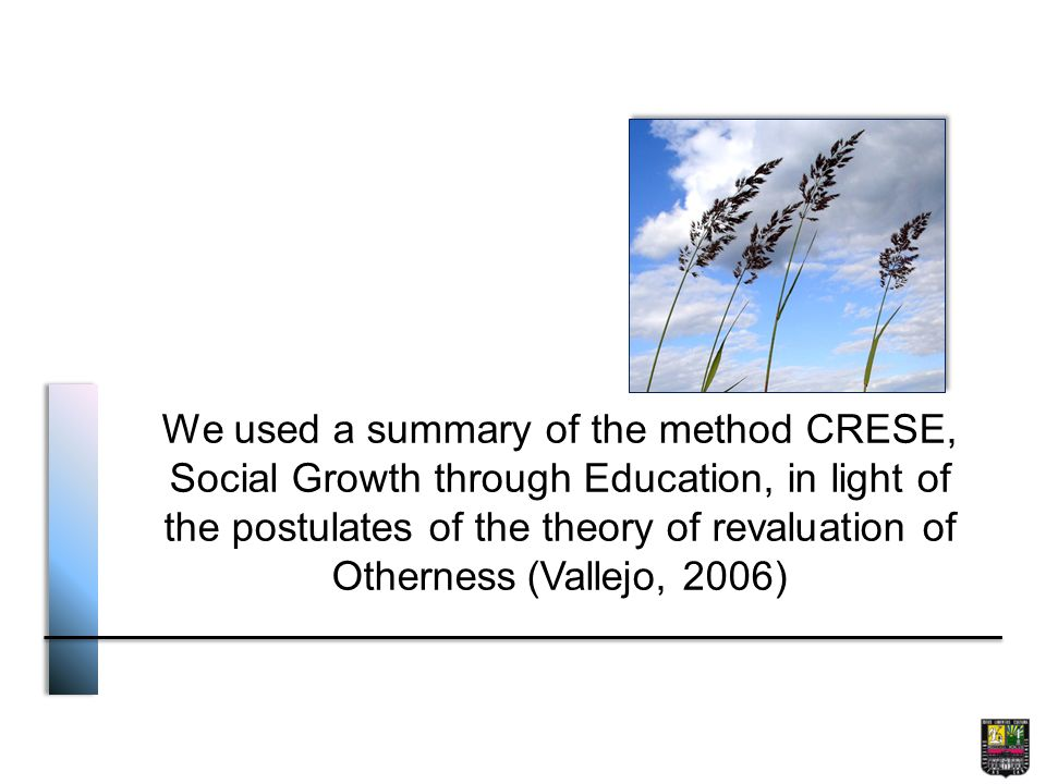 We used a summary of the method CRESE, Social Growth through Education, in light of the postulates of the theory of revaluation of Otherness (Vallejo, 2006)