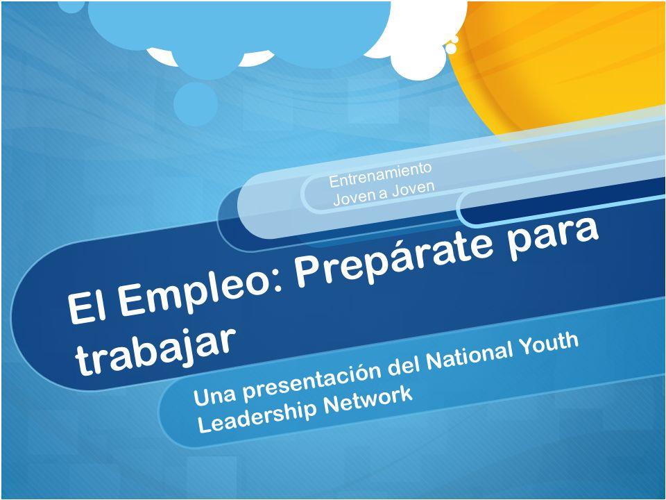 El Empleo: Prepárate para trabajar Una presentación del National Youth Leadership Network Entrenamiento Joven a Joven