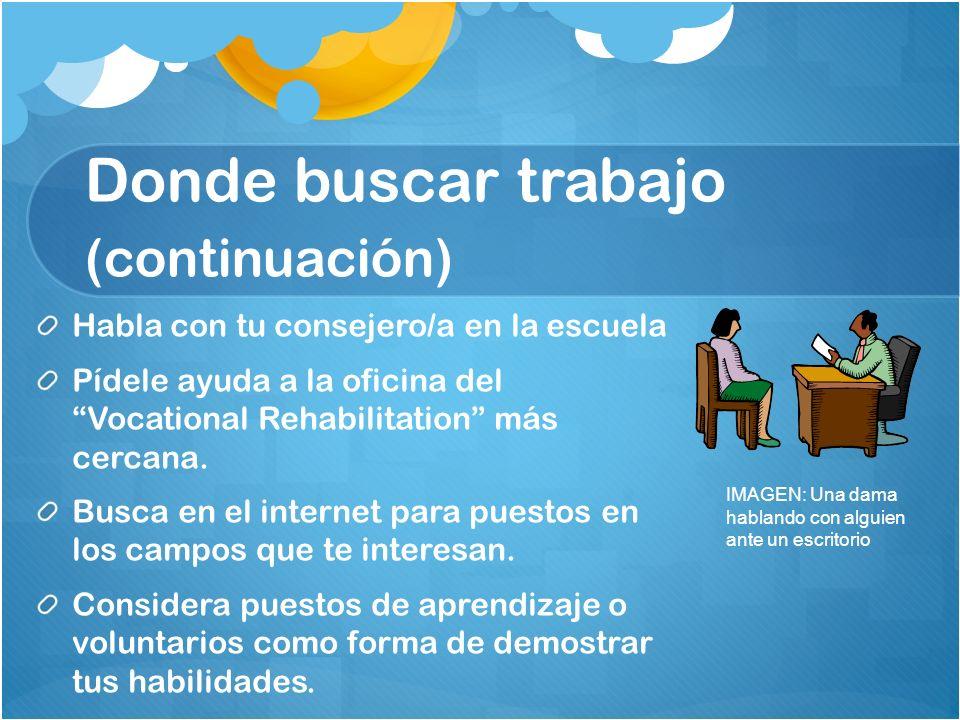Donde buscar trabajo (continuación) Habla con tu consejero/a en la escuela Pídele ayuda a la oficina del Vocational Rehabilitation más cercana. Busca