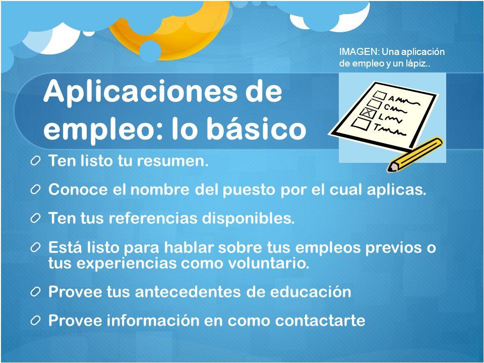 Aplicaciones de empleo: lo básico Ten listo tu resumen. Conoce el nombre del puesto por el cual aplicas. Ten tus referencias disponibles. Está listo p