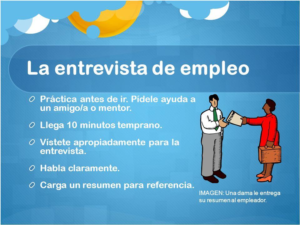 La entrevista de empleo Práctica antes de ir. Pídele ayuda a un amigo/a o mentor. Llega 10 minutos temprano. Vístete apropiadamente para la entrevista