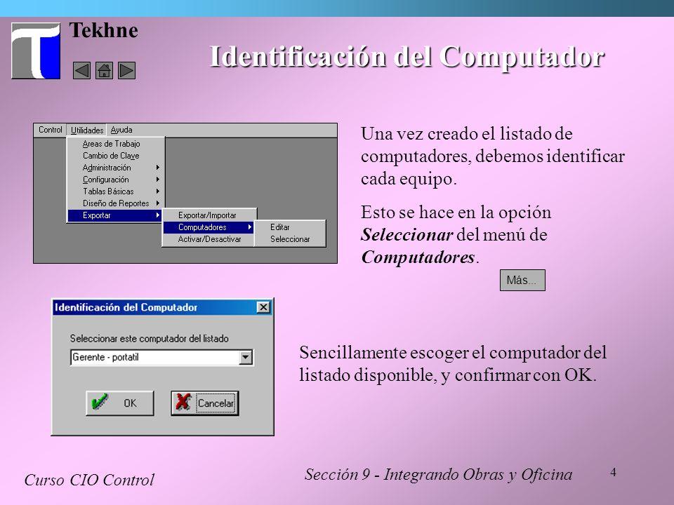 4 Tekhne Identificación del Computador Sección 9 - Integrando Obras y Oficina Curso CIO Control Una vez creado el listado de computadores, debemos ide