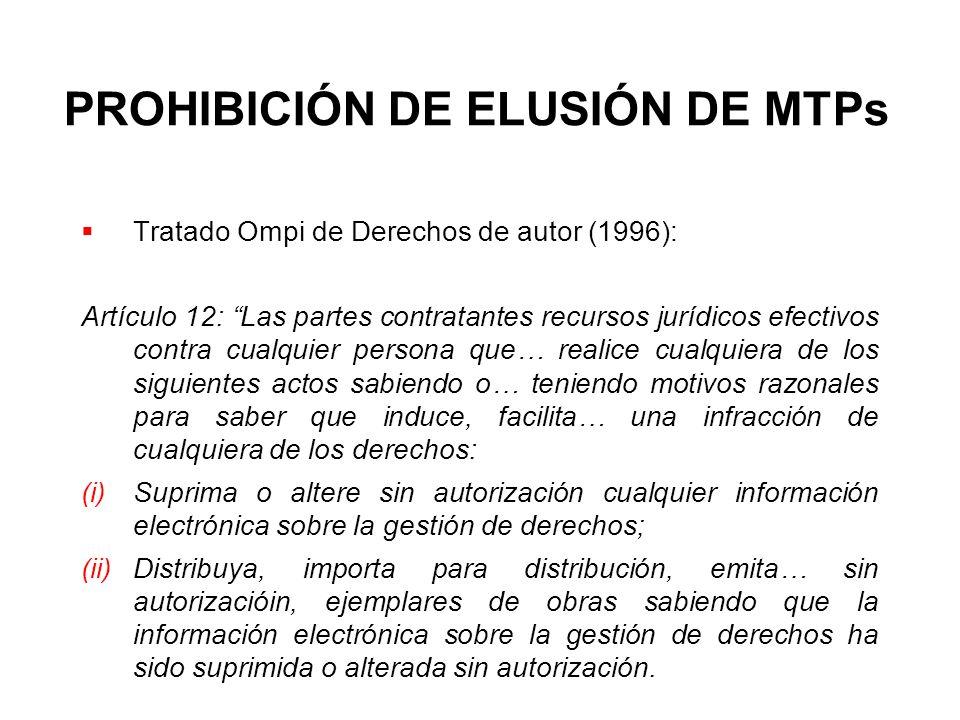 PROHIBICIÓN DE ELUSIÓN DE MTPs Tratado Ompi de Derechos de autor (1996): Artículo 12: Las partes contratantes recursos jurídicos efectivos contra cual
