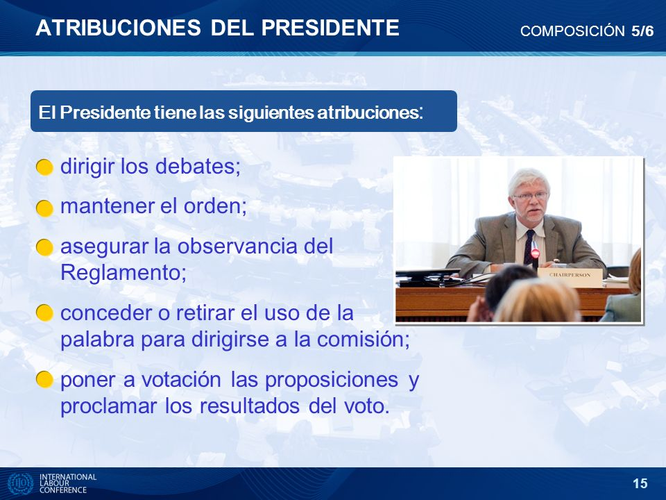 15 ATRIBUCIONES DEL PRESIDENTE COMPOSICIÓN 5/6 dirigir los debates; mantener el orden; asegurar la observancia del Reglamento; conceder o retirar el u