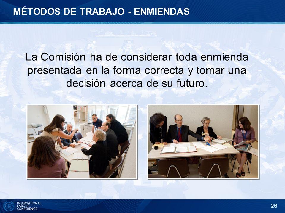 26 La Comisión ha de considerar toda enmienda presentada en la forma correcta y tomar una decisión acerca de su futuro. MÉTODOS DE TRABAJO - ENMIENDAS