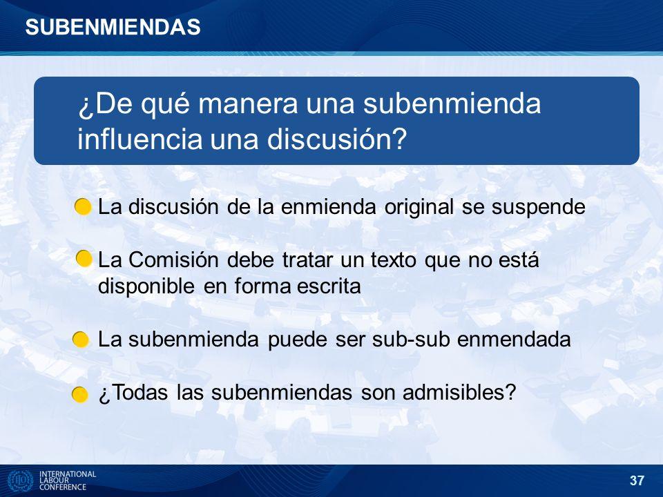 37 SUBENMIENDAS ¿De qué manera una subenmienda influencia una discusión? La discusión de la enmienda original se suspende La Comisión debe tratar un t