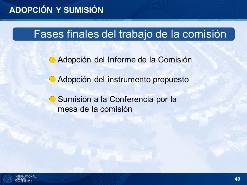 40 ADOPCIÓN Y SUMISIÓN Adopción del Informe de la Comisión Adopción del instrumento propuesto Sumisión a la Conferencia por la mesa de la comisión Fas