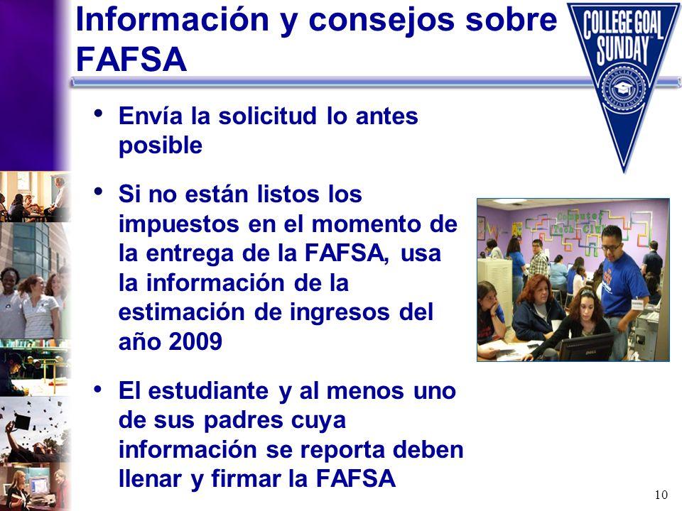 10 Información y consejos sobre FAFSA Envía la solicitud lo antes posible Si no están listos los impuestos en el momento de la entrega de la FAFSA, us