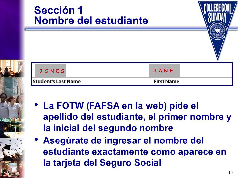 17 Sección 1 Nombre del estudiante La FOTW (FAFSA en la web) pide el apellido del estudiante, el primer nombre y la inicial del segundo nombre Asegúra