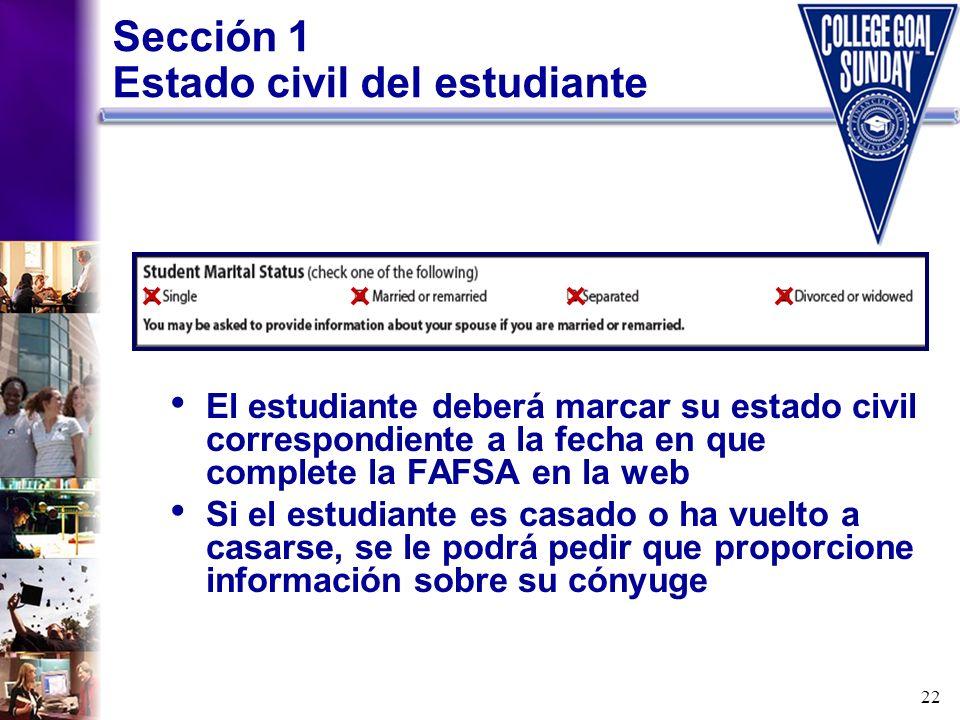 22 Sección 1 Estado civil del estudiante El estudiante deberá marcar su estado civil correspondiente a la fecha en que complete la FAFSA en la web Si