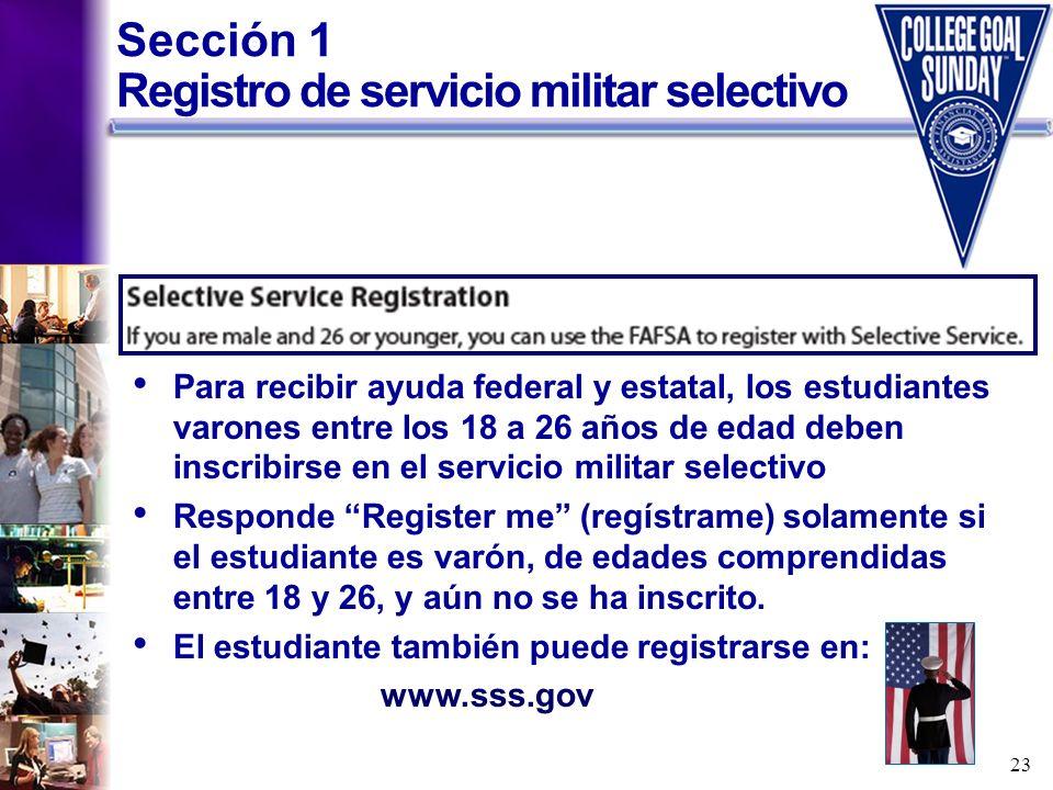 23 Sección 1 Registro de servicio militar selectivo Para recibir ayuda federal y estatal, los estudiantes varones entre los 18 a 26 años de edad deben