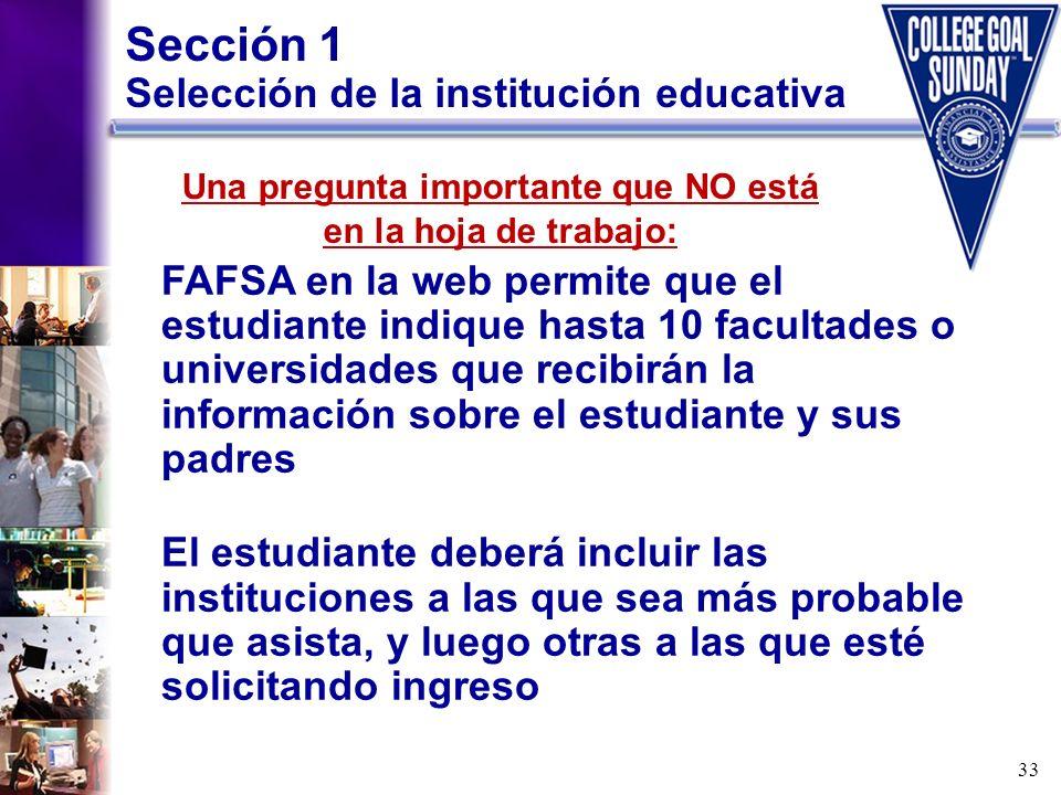 33 Sección 1 Selección de la institución educativa FAFSA en la web permite que el estudiante indique hasta 10 facultades o universidades que recibirán