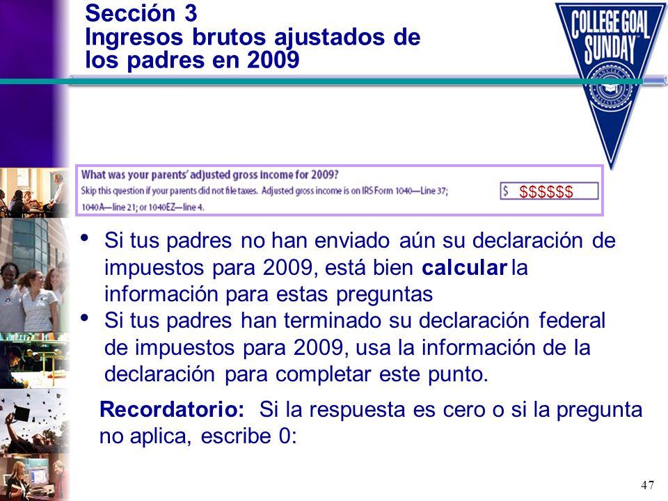 47 Sección 3 Ingresos brutos ajustados de los padres en 2009 Recordatorio: Si la respuesta es cero o si la pregunta no aplica, escribe 0: Si tus padre