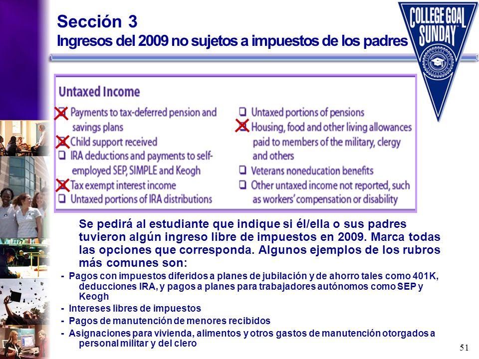 51 Sección 3 Ingresos del 2009 no sujetos a impuestos de los padres Se pedirá al estudiante que indique si él/ella o sus padres tuvieron algún ingreso