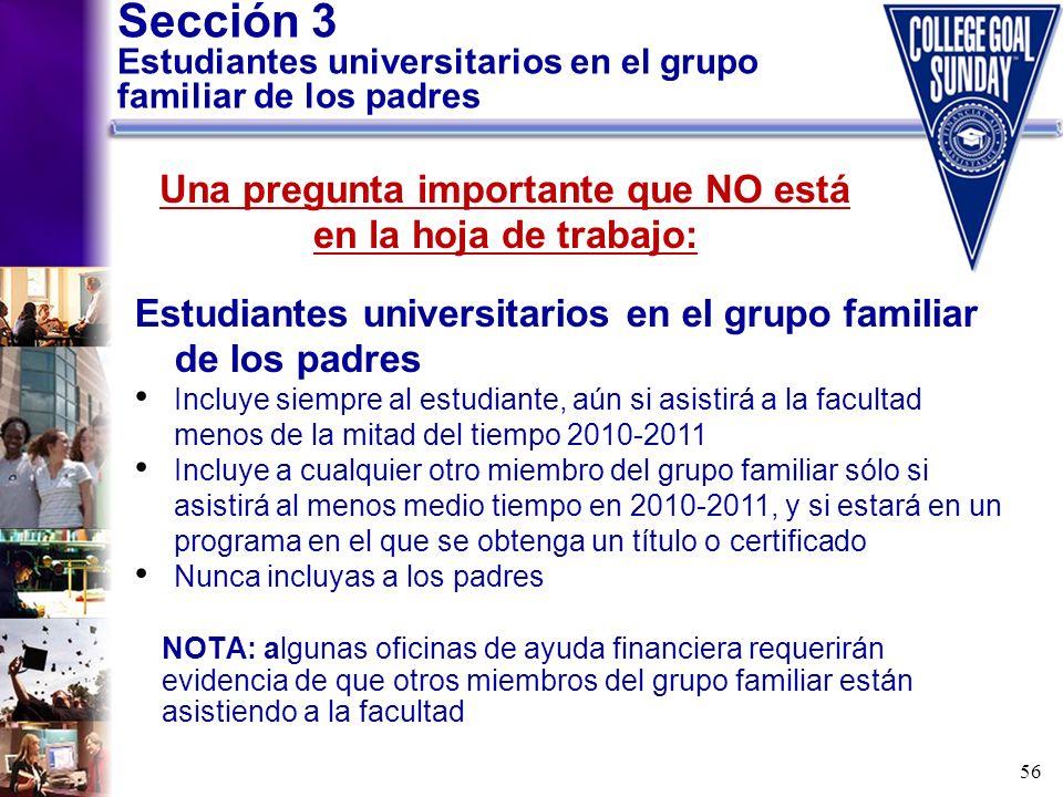 56 Sección 3 Estudiantes universitarios en el grupo familiar de los padres NOTA: algunas oficinas de ayuda financiera requerirán evidencia de que otro