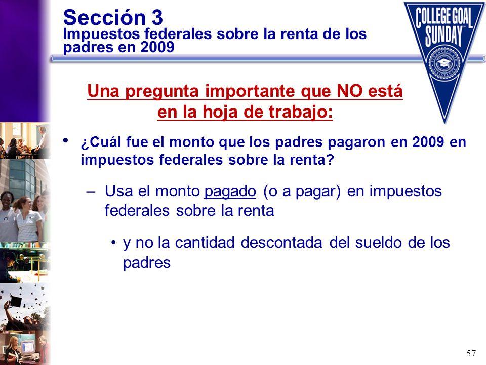 57 Sección 3 Impuestos federales sobre la renta de los padres en 2009 ¿Cuál fue el monto que los padres pagaron en 2009 en impuestos federales sobre l